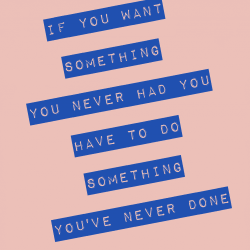 If you want something you've never had, you have to do something you've never done